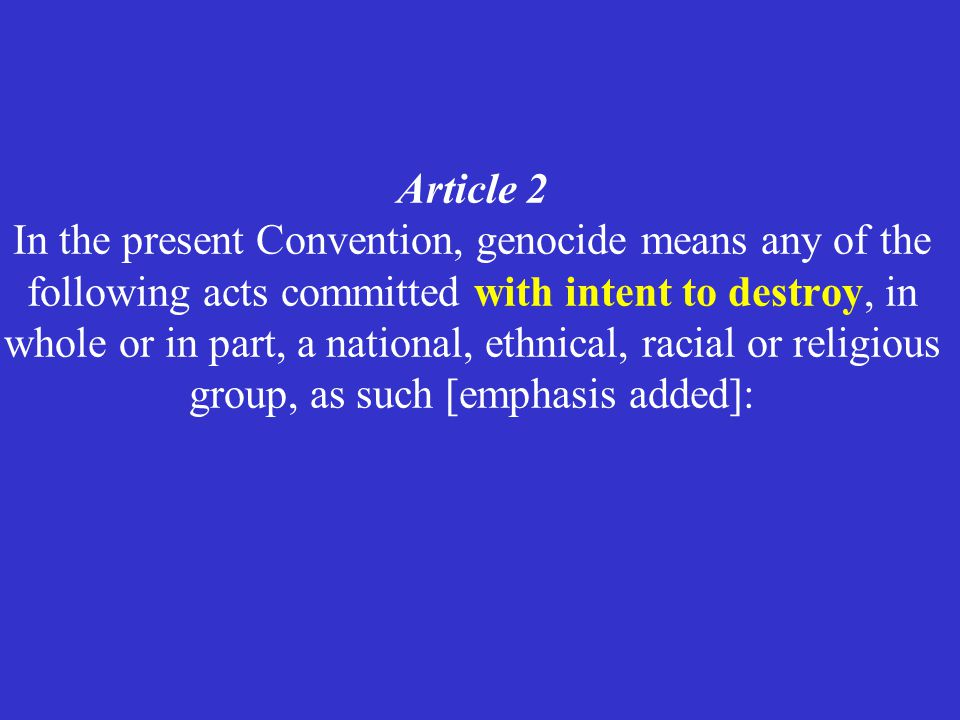 Article 2 In the present Convention, genocide means any of the following acts committed with intent to destroy, in whole or in part, a national, ethnical, racial or religious group, as such [emphasis added]: